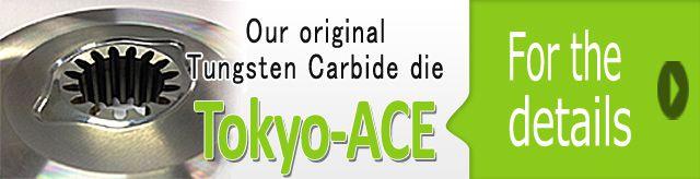 Our original Tungsten Carbide die, 「Tokyo-ACE 」
